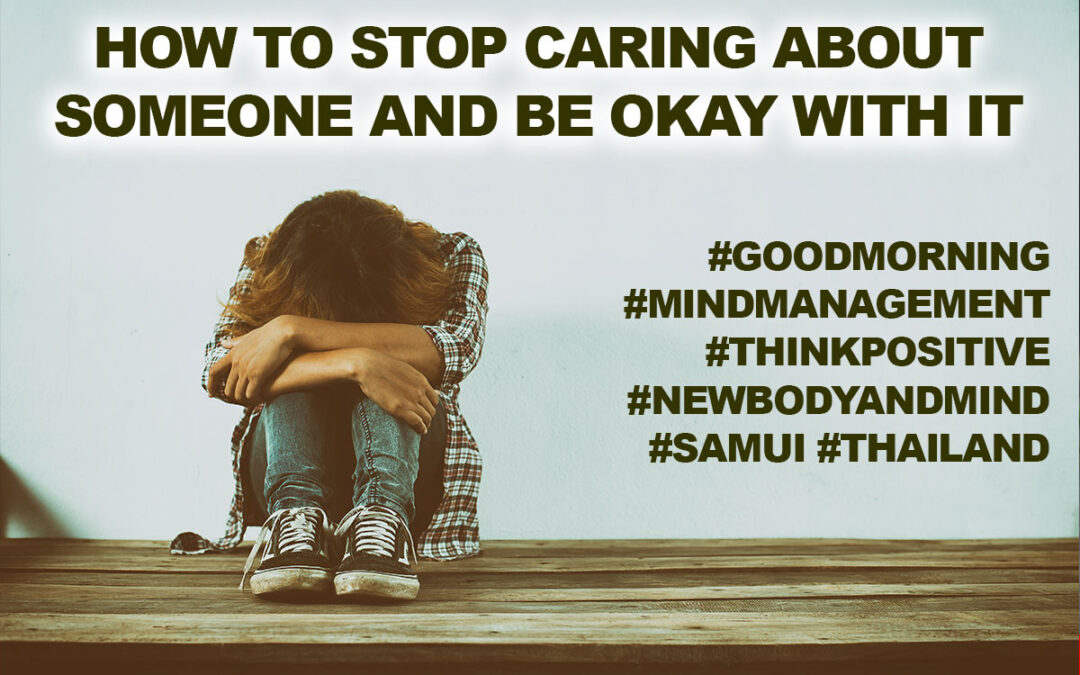 How To Stop Caring About Someone And Be Okay With It